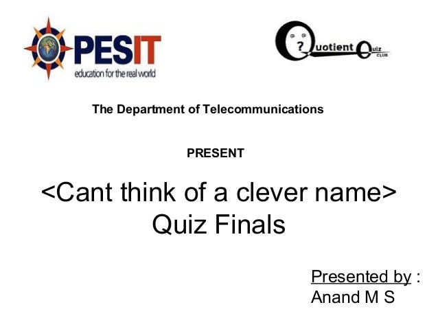 <Cant think of a clever name> Quiz Finals Presented by : Anand M S The Department of Telecommunications PRESENT