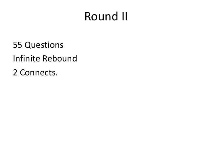 Round II <ul><li>55 Questions  </li></ul><ul><li>Infinite Rebound </li></ul><ul><li>2 Connects. </li></ul>
