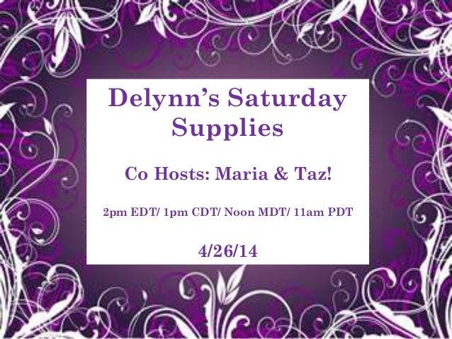 Delynn's Saturday Supplies Co Hosts: Maria & Taz! 2pm EDT/ 1pm CDT/ Noon MDT/ 11am PDT 4/26/14