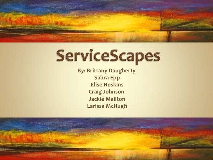 ServiceScapes<br />By: Brittany Daugherty<br /> Sabra Epp<br /> Elise Hoskins<br />Craig Johnson<br /> Jackie Mailton<br /...