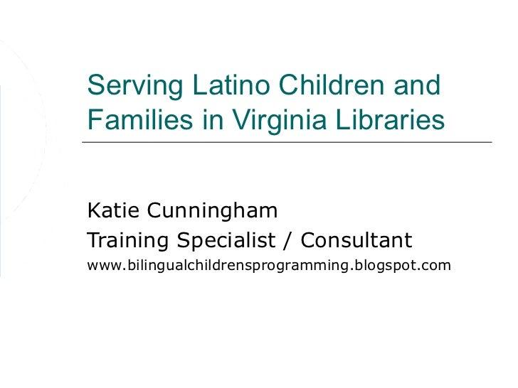 Serving Latino Children andFamilies in Virginia LibrariesKatie CunninghamTraining Specialist / Consultantwww.bilingualchil...