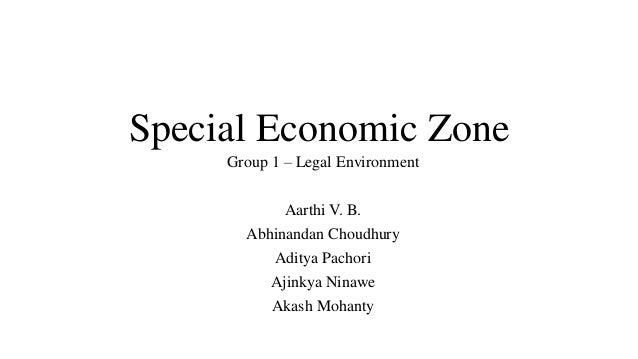 Special Economic Zone Group 1 – Legal Environment  Aarthi V. B. Abhinandan Choudhury Aditya Pachori Ajinkya Ninawe Akash M...