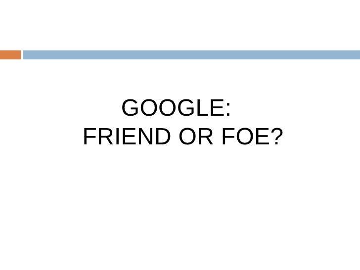 GOOGLE:  FRIEND OR FOE?