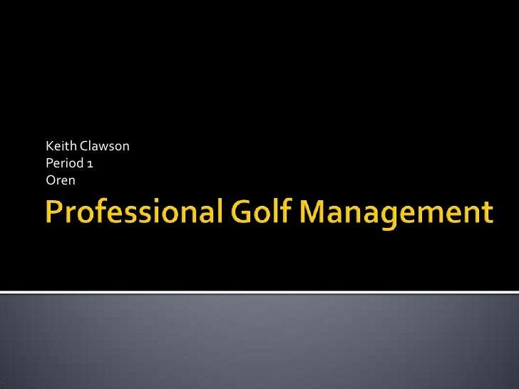 Professional Golf Management<br />Keith Clawson<br />Period 1<br />Oren<br />