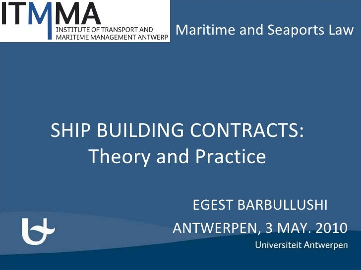 SHIP BUILDING CONTRACTS: Theory and Practice EGEST BARBULLUSHI ANTWERPEN, 3 MAY. 2010 Maritime and Seaports Law