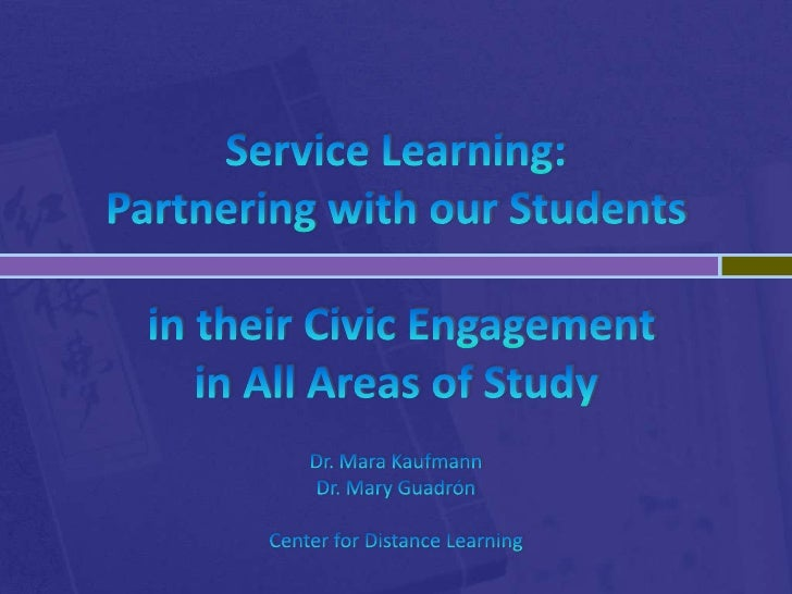 Service Learning: Partnering with our Students in their Civic Engagement in All Areas of StudyDr. Mara KaufmannDr. Mary Gu...
