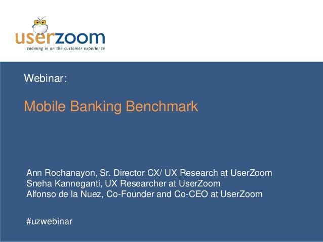 Webinar: Mobile Banking Benchmark Ann Rochanayon, Sr. Director CX/ UX Research at UserZoom Sneha Kanneganti, UX Researcher...