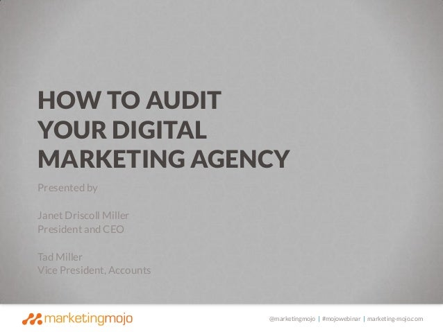 HOW TO AUDIT YOUR DIGITAL MARKETING AGENCY Presented by Janet Driscoll Miller President and CEO Tad Miller Vice President,...