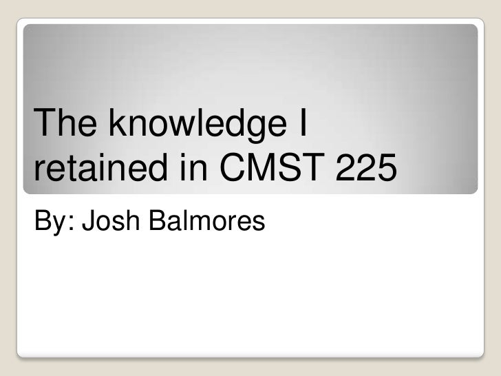 The knowledge Iretained in CMST 225By: Josh Balmores