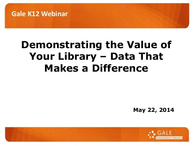 Demonstrating the Value of Your Library – Data That Makes a Difference May 22, 2014 Gale K12 Webinar