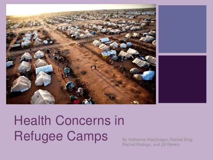 +Health Concerns inRefugee Camps    By Katherine MacGregor, Rachel Ding,                 Rachel Rodrigo, and Jill Rankin
