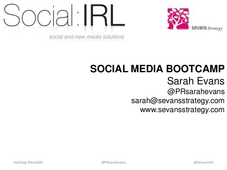 SOCIAL MEDIA BOOTCAMPSarah Evans@PRsarahevanssarah@sevansstrategy.comwww.sevansstrategy.com<br />Hashtag: #SocialIRL<br />...