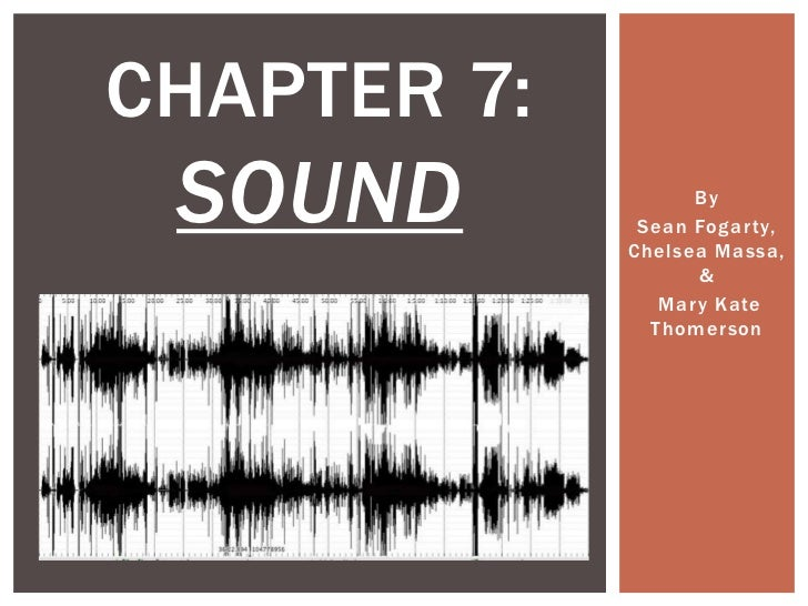 CHAPTER 7: SOUND             By              Sean Fogar ty,             Chelsea Massa,                    &               ...