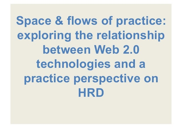 Space & flows of practice:exploring the relationshipbetween Web 2.0technologies and apractice perspective onHRD