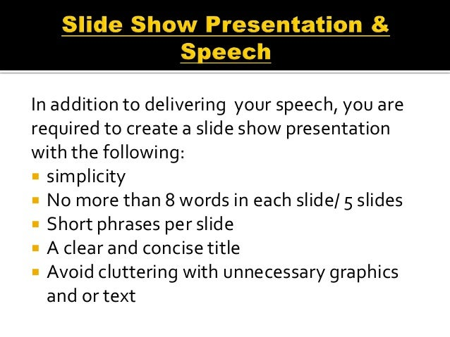 In addition to delivering your speech, you arerequired to create a slide show presentationwith the following: simplicity...