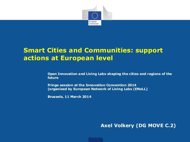Smart Cities and Communities: support actions at European level Axel Volkery (DG MOVE C.2) Open Innovation and Living Labs...