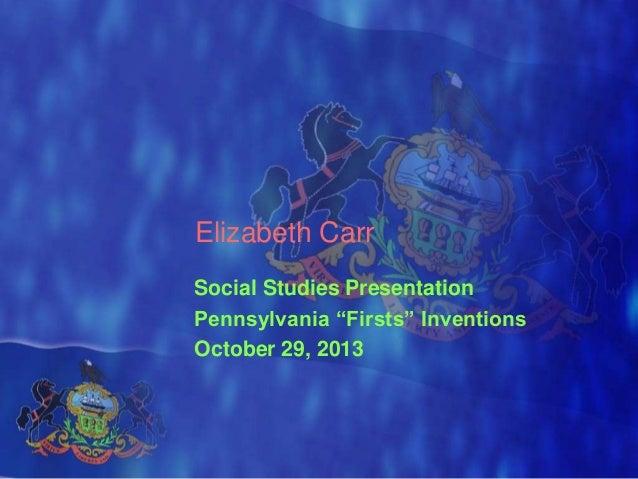 "Elizabeth Carr Social Studies Presentation Pennsylvania ""Firsts"" Inventions October 29, 2013"