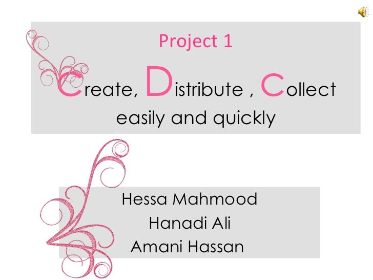 Project 1 c reate,  D istribute ,   c ollect easily and quickly Hessa Mahmood Hanadi Ali Amani Hassan