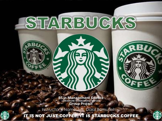BS in Management Science OPERATIONS MANAGEMENT - MGT214 Group Project IT IS NOT JUST COFFEE, IT IS STARBUCKS COFFEE Instru...
