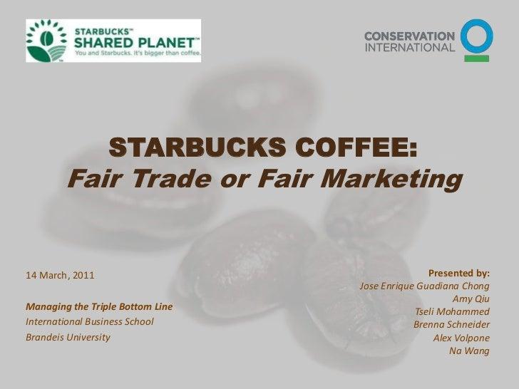STARBUCKS COFFEE:Fair Trade or Fair Marketing<br />Presented by:<br />Jose Enrique Guadiana Chong<br />Amy Qiu<br />Tseli ...