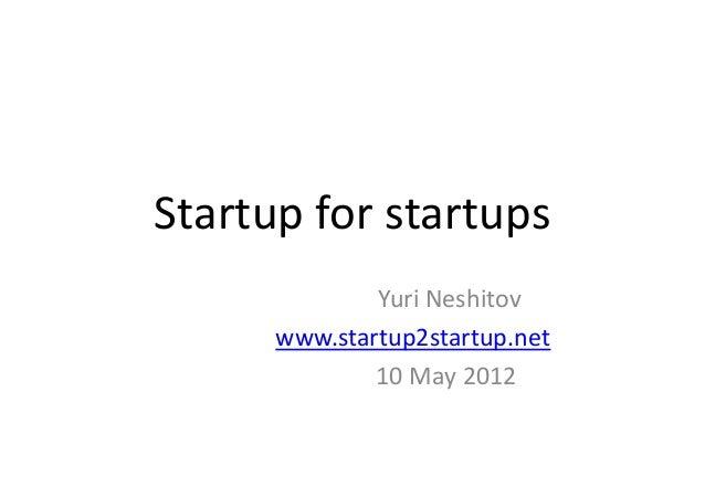 Startup for startups              Yuri Neshitov      www.startup2startup.net              10 May 2012
