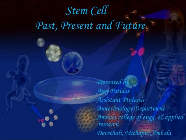 Stem Cell Past, Present and Future Presented by Ajay Patidar Assistant Ptofessir Biotechnology Department Ambala college o...