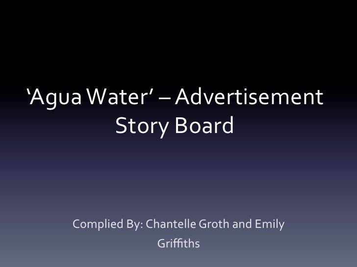 'Agua	  Water'	  –	  Advertisement	             Story	  Board	        Complied	  By:	  Chantelle	  Groth	  and	  Emily	   ...