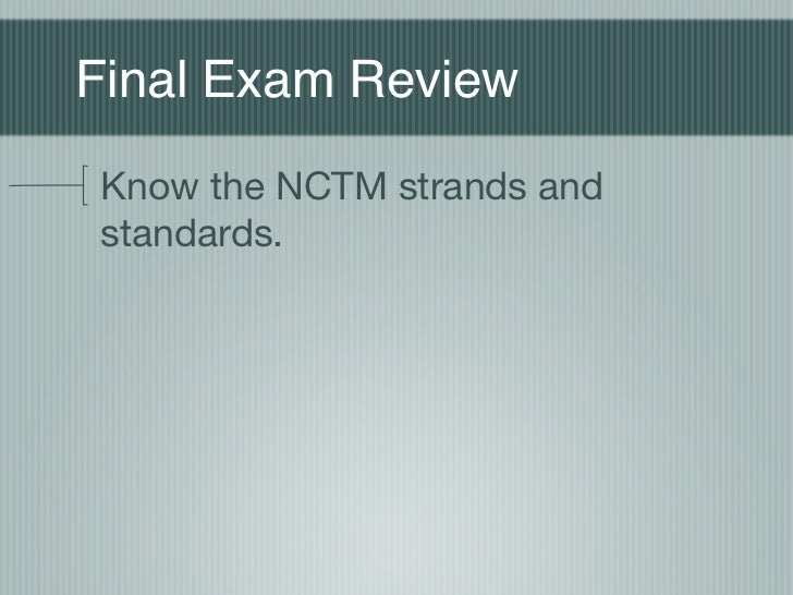 Final Exam ReviewKnow the NCTM strands andstandards.