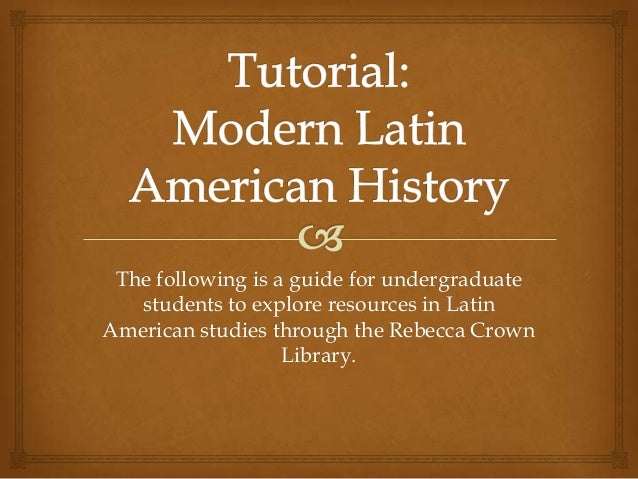 The following is a guide for undergraduatestudents to explore resources in LatinAmerican studies through the Rebecca Crown...