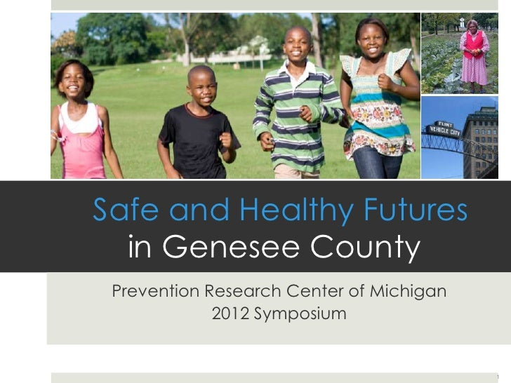 Safe and Healthy Futures  in Genesee County Prevention Research Center of Michigan             2012 Symposium             ...