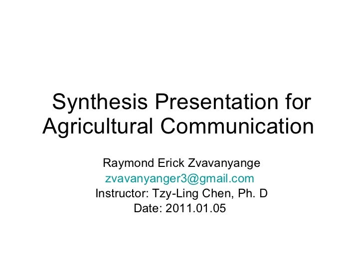 Synthesis Presentation for Agricultural Communication  Raymond Erick Zvavanyange [email_address]   Instructor: Tzy-Ling Ch...