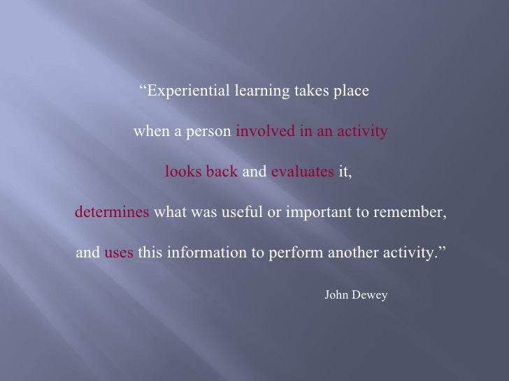 """""""Experiential learning takes place        when a person involved in an activity             looks back and evaluates it,de..."""