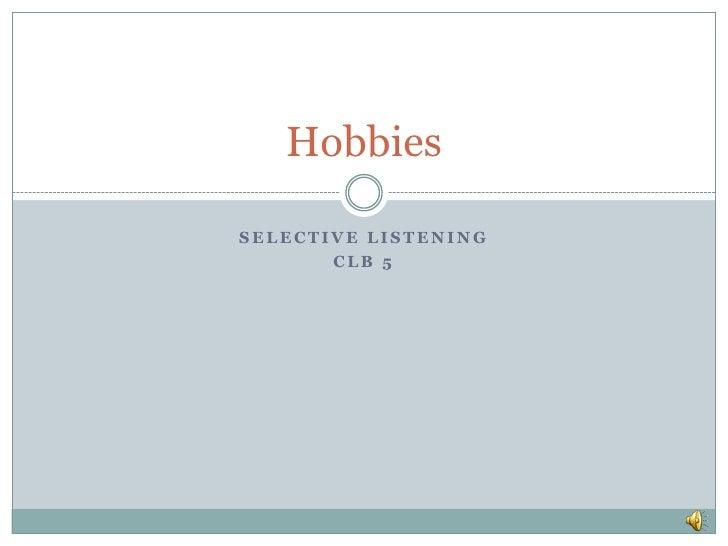 HobbiesSELECTIVE LISTENING       CLB 5