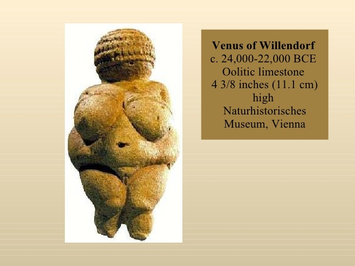 Venus of Willendorf   c. 24,000-22,000 BCE  Oolitic limestone  4 3/8 inches (11.1 cm) high  Naturhistorisches Museum, Vienna
