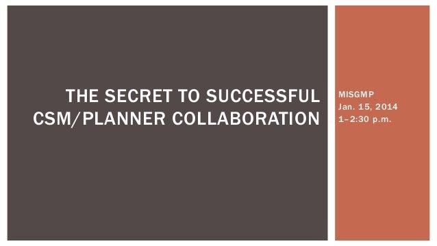 THE SECRET TO SUCCESSFUL CSM/PLANNER COLLABORATION  MISGMP Jan. 15, 2014 1–2:30 p.m.