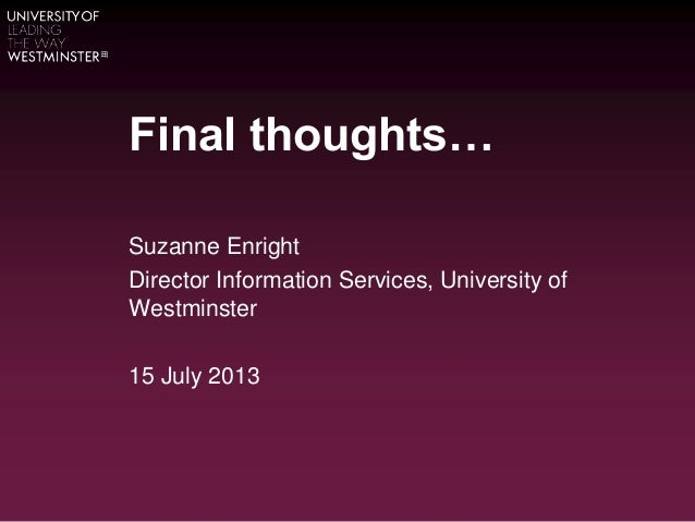 Final thoughts… Suzanne Enright Director Information Services, University of Westminster 15 July 2013