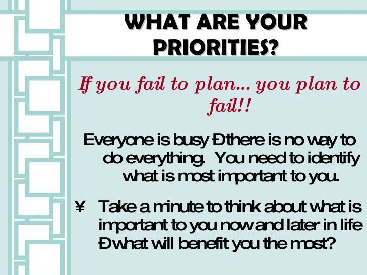 WHAT ARE YOUR PRIORITIES? <ul><li>If you fail to plan…you plan to fail!!  </li></ul><ul><li>Everyone is busy – there is no...