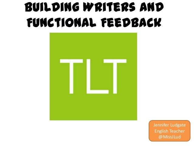 Building Writers and Functional Feedback  Jennifer Ludgate English Teacher @MissJLud