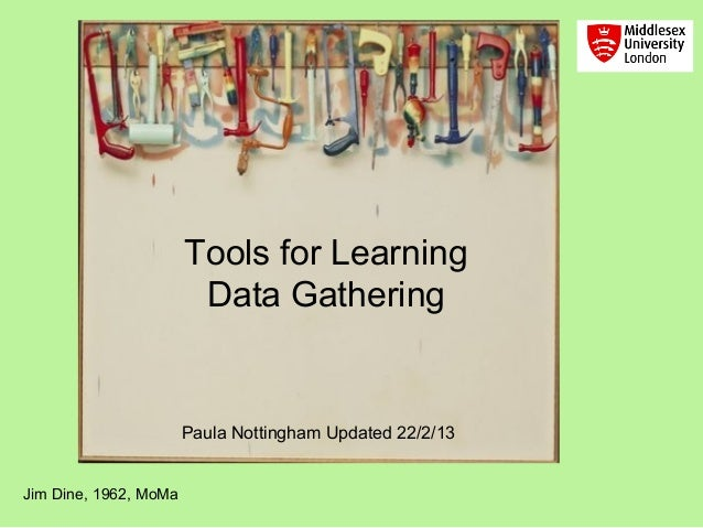 Tools for Learning                        Data Gathering                       Paula Nottingham Updated 22/2/13Jim Dine, 1...