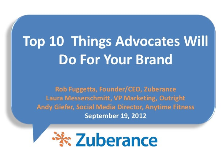 Top 10 Things Advocates Will     Do For Your Brand       Rob Fuggetta, Founder/CEO, Zuberance    Laura Messerschmitt, VP M...