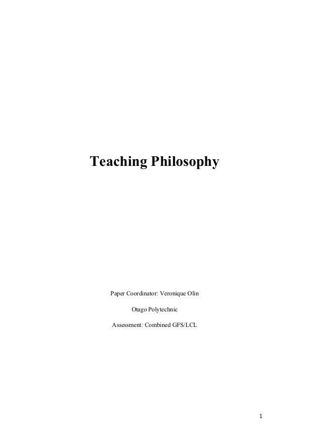Teaching Philosophy Paper Coordinator: Veronique Olin Otago Polytechnic Assessment: Combined GFS/LCL 1