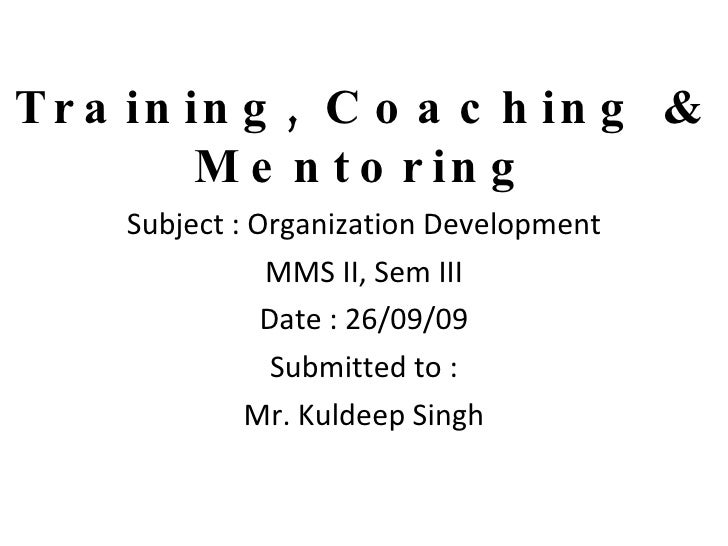 Training, Coaching & Mentoring Subject : Organization Development MMS II, Sem III Date : 26/09/09 Submitted to : Mr. Kulde...