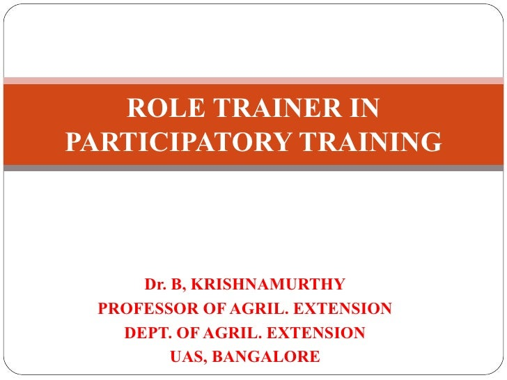 ROLE TRAINER INPARTICIPATORY TRAINING     Dr. B, KRISHNAMURTHY PROFESSOR OF AGRIL. EXTENSION   DEPT. OF AGRIL. EXTENSION  ...