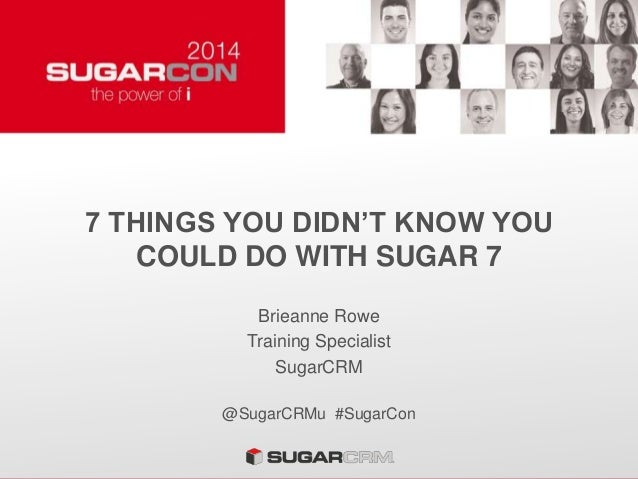 7 THINGS YOU DIDN'T KNOW YOU COULD DO WITH SUGAR 7 Brieanne Rowe Training Specialist SugarCRM @SugarCRMu #SugarCon