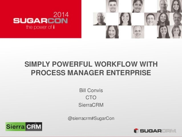 SIMPLY POWERFUL WORKFLOW WITH PROCESS MANAGER ENTERPRISE Bill Convis CTO SierraCRM @sierracrm#SugarCon