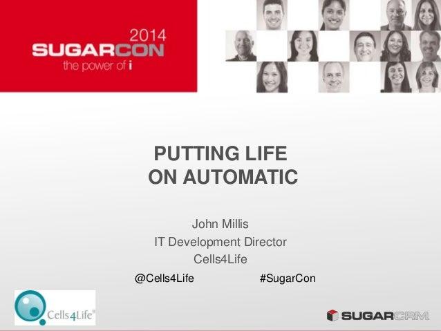 PUTTING LIFE ON AUTOMATIC John Millis IT Development Director Cells4Life @Cells4Life #SugarCon