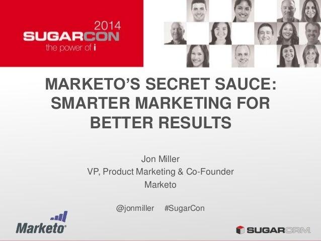MARKETO'S SECRET SAUCE: SMARTER MARKETING FOR BETTER RESULTS Jon Miller VP, Product Marketing & Co-Founder Marketo @jonmil...