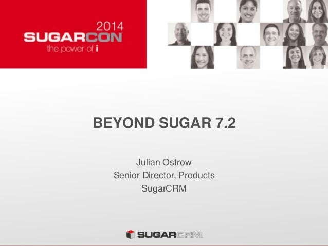 BEYOND SUGAR 7.2 Julian Ostrow Senior Director, Products SugarCRM