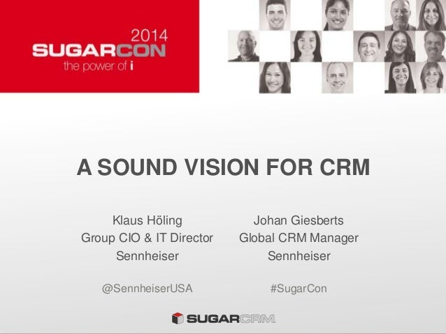 A SOUND VISION FOR CRM Klaus Höling Group CIO & IT Director Sennheiser Johan Giesberts Global CRM Manager Sennheiser @Senn...