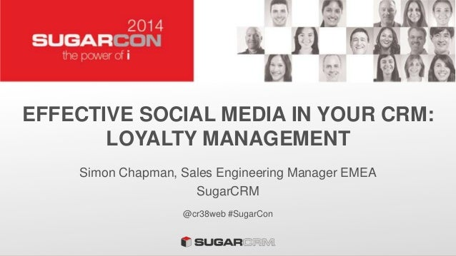 EFFECTIVE SOCIAL MEDIA IN YOUR CRM: LOYALTY MANAGEMENT Simon Chapman, Sales Engineering Manager EMEA SugarCRM @cr38web #Su...